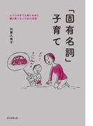 「固有名詞」子育て ふつうの子でも知らぬまに頭が良くなった55の方法(朝日新聞出版)