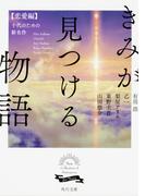 きみが見つける物語 十代のための新名作 恋愛編 (角川文庫)(角川文庫)
