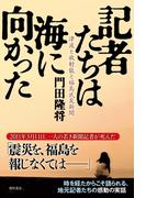 記者たちは海に向かった 津波と放射能と福島民友新聞(角川書店単行本)