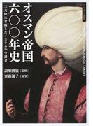 オスマン帝国六〇〇年史 三大陸に君臨したイスラムの守護者 (ビジュアル選書)