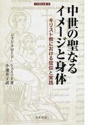 中世の聖なるイメージと身体 キリスト教における信仰と実践 (刀水歴史全書)