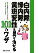 白内障・緑内障・黄斑変性が自分で治せる101のワザ 加齢による目のトラブルを防ぐワザが盛りだくさん!