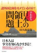 諸外国と何をモメているのか? 早わかり・日本の領土問題