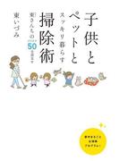 子供とペットとスッキリ暮らす 掃除術 東(ひがし)さんちのアイデア50全部見せ
