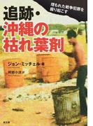 追跡・沖縄の枯れ葉剤 埋もれた戦争犯罪を掘り起こす