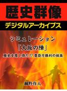 シミュレーション「大坂の陣」歴史を覆し得た!?豊臣方勝利の秘策(歴史群像デジタルアーカイブス)