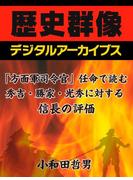 「方面軍司令官」任命で読む、秀吉・勝家・光秀に対する信長の評価(歴史群像デジタルアーカイブス)