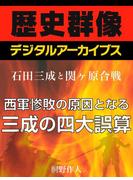 <石田三成と関ヶ原合戦>西軍惨敗の原因となる三成の四大誤算(歴史群像デジタルアーカイブス)