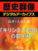 <島津と大友宗麟>「キリシタン王国」の夢を断つ(歴史群像デジタルアーカイブス)