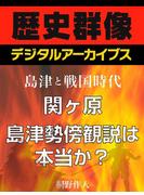 <島津と戦国時代>関ヶ原 島津勢傍観説は本当か?(歴史群像デジタルアーカイブス)
