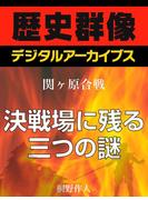 <関ヶ原合戦>決戦場に残る三つの謎(歴史群像デジタルアーカイブス)