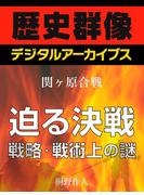 <関ヶ原合戦>迫る決戦 戦略・戦術上の謎(歴史群像デジタルアーカイブス)