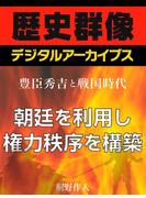 <豊臣秀吉と戦国時代>朝廷を利用し権力秩序を構築(歴史群像デジタルアーカイブス)