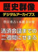 <豊臣秀吉と本能寺の変>清須会議までの二週間にせまる(歴史群像デジタルアーカイブス)