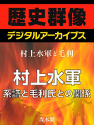 <村上水軍と毛利>村上水軍 系譜と毛利氏との関係(歴史群像デジタルアーカイブス)