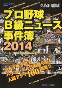 プロ野球B級ニュース事件簿 2014 思わず吹き出すハプニング&目頭熱くなる人間ドラマ100連発!! (NIKKAN SPORTS GRAPH)