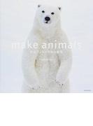 make animals 羊毛フェルトで作る動物 (玄光社MOOK)(玄光社MOOK)