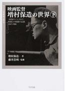 映画監督増村保造の世界 〈映像のマエストロ〉映画との格闘の記録1947−1986 下