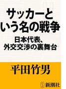 サッカーという名の戦争―日本代表、外交交渉の裏舞台―(新潮文庫)(新潮文庫)