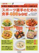 スポーツ選手のための食事400レシピ 最新版 小学生・中高生・大学生〜プロスポーツ選手まで