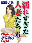 【官能小説】濡れすぎた人妻たち6(Digital小説新撰Light)