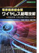 電界磁界結合型ワイヤレス給電技術 電磁誘導・共鳴送電の理論と応用 (設計技術シリーズ)