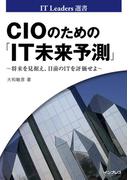 CIOのための「IT未来予測」 ~将来を見据え、目前のITを評価せよ~(IT Leaders選書)