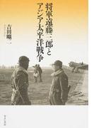 将軍遠藤三郎とアジア太平洋戦争