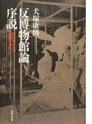反博物館論序説 二〇世紀日本の博物館精神史