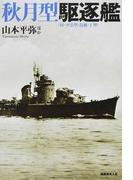 秋月型駆逐艦 付・夕雲型・島風・丁型 戦時に竣工した最新鋭駆逐艦の実力と全貌