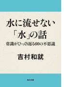 【期間限定価格】水に流せない「水」の話 常識がひっくり返る60の不思議(角川文庫)