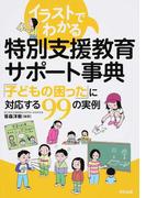 イラストでわかる特別支援教育サポート事典 「子どもの困った」に対応する99の実例