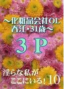 淫らな私がここにいる! 10~化粧品会社OL春江・31歳~3P