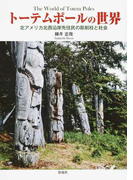 トーテムポールの世界 北アメリカ北西沿岸先住民の彫刻柱と社会