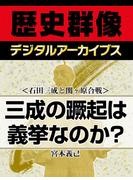 <石田三成と関ヶ原合戦>三成の蹶起は義挙なのか?(歴史群像デジタルアーカイブス)