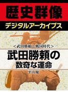<武田勝頼と戦国時代>武田勝頼の数奇な運命(歴史群像デジタルアーカイブス)