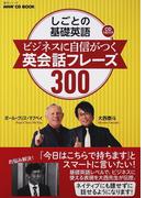 しごとの基礎英語ビジネスに自信がつく英会話フレーズ300 (語学シリーズ NHK CD BOOK)