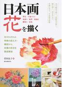 日本画 花を描く 花それぞれの特徴の捉え方・構図から、各種の技法を徹底解説 写生/下図づくり 地塗り/転写/骨描き 隈取り/彩色