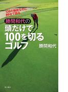 120の腕前なのに80台で回る 勝間和代の頭だけで100を切るゴルフ(角川書店単行本)