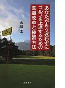 あなたがもう迷わずにゴルフを上達するための意識改革と練習方法(文春e-book)