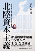 北陸資本主義 「地方創生」の最先端モデルがここにある!!