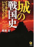 城の戦国史 どう攻めたかいかに守ったか (KAWADE夢文庫)(KAWADE夢文庫)