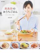 高島彩のおうちごはん つくる、食べる、笑顔! (e‐MOOK)(e‐MOOK)