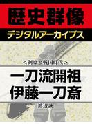<剣豪と戦国時代>一刀流開祖 伊藤一刀斎(歴史群像デジタルアーカイブス)