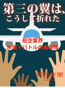 第三の翼は、こうして折れた 航空業界水面下バトルの裏事情(朝日新聞デジタルSELECT)