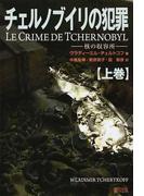 チェルノブイリの犯罪 核の収容所 上巻