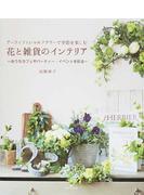 花と雑貨のインテリア アーティフィシャルフラワーで季節を楽しむ おうちカフェやパーティー・イベントを彩る