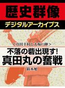 <真田幸村と大坂の陣>不落の砦出現す! 真田丸の奮戦(歴史群像デジタルアーカイブス)