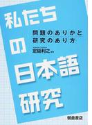 私たちの日本語研究 問題のありかと研究のあり方