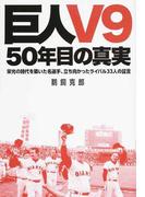 巨人V9 50年目の真実 栄光の時代を築いた名選手、立ち向かったライバル33人の証言